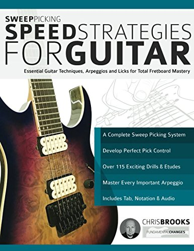 (Sweep Picking Speed Strategies for Guitar: Essential Guitar Techniques, Arpeggios and Licks for Total Fretboard Mastery)