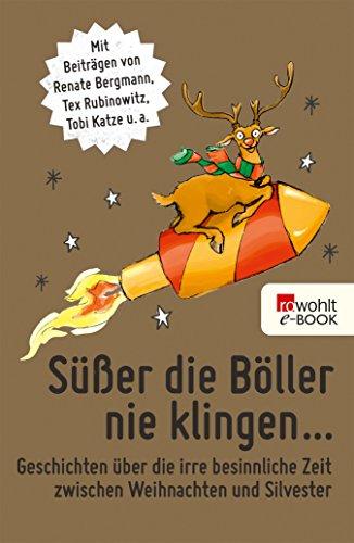 Süßer die Böller nie klingen ...: Geschichten über die irre besinnliche Zeit zwischen Weihnachten und Silvester (German Edition)