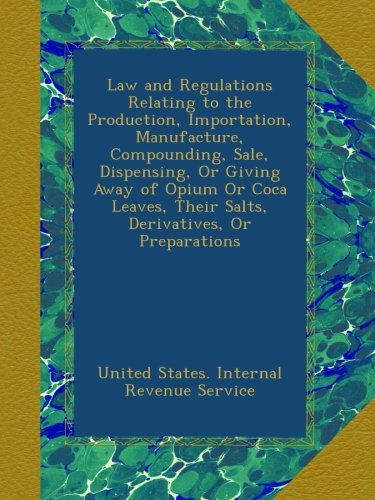 Download Law and Regulations Relating to the Production, Importation, Manufacture, Compounding, Sale, Dispensing, Or Giving Away of Opium Or Coca Leaves, Their Salts, Derivatives, Or Preparations ebook