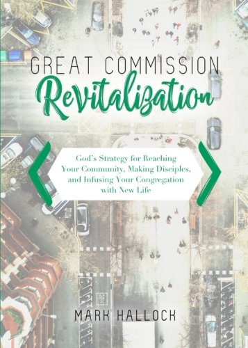 Great Commission Revitalization: God's Strategy for Reaching Your Community, Making Disciples, and Infusing Your Congregation with New Life