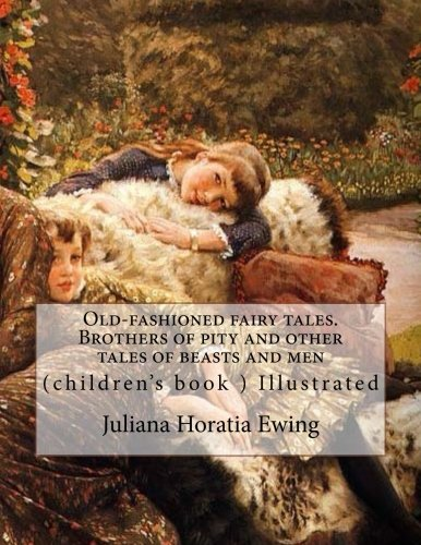 Old-fashioned fairy tales. Brothers of pity and other tales of beasts and men. By: Juliana Horatia Ewing, Illustrated By: A. W. Bayes (1831-1909) and ... book ) Illustrated (World's classic's) ebook