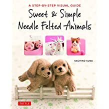 Sweet & Simple Needle Felted Animals: A Step-By-Step Visual Guide