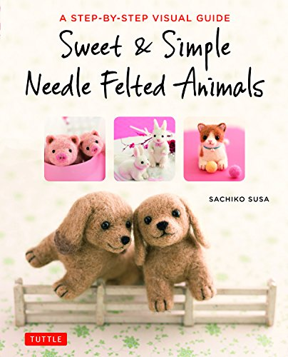 Sweet & Simple Needle Felted Animals: A Step-By-Step Visual ()