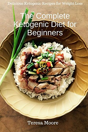 The Complete Ketogenic Diet for Beginners:  Delicious Ketogenic Recipes for Weight Loss (Healthy Food) by Teresa Moore