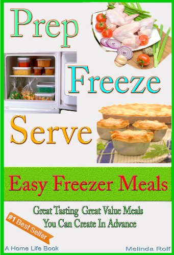 Prep Freeze Serve: Freezer Meals: Easy Freezer Meals:  Great Tasting, Great Value Meals You Can Create in Advance (The Home Life Series Book 4) by Melinda Rolf