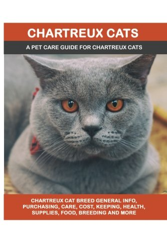 Chartreux Cats: Chartreux Cat Breed General Info, Purchasing, Care, Cost, Keeping, Health, Supplies, Food, Breeding and More Included! A Pet Care Guide for Chartreux Cats