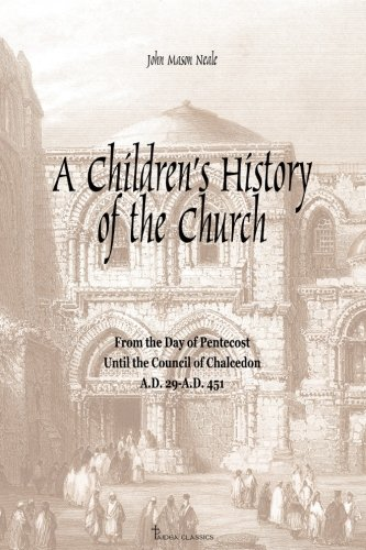 A Children's History of the Church: From the day of Pentecost to the Council of Chalcedon (A.D. 29-A.D 451)