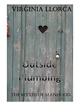 The Myths of Manhood; Outside Plumbing by [Llorca, Virginia]