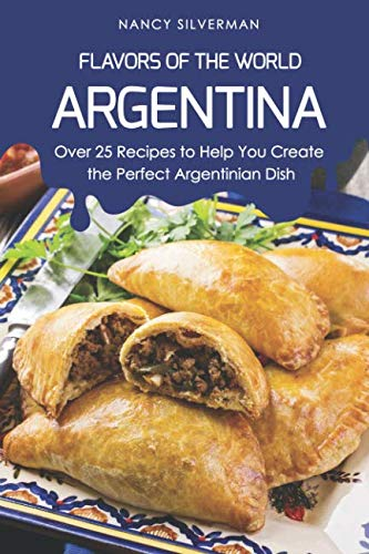 Flavors of the World - Argentina: Over 25 Recipes to Help You Create the Perfect Argentinian Dish by Nancy Silverman