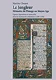 Le Jongleur: Memoire De L'image Au Moyen Age; Figures, Figurations Et Musicalite Dans Les Manuscrits Enlumines 1200-1330