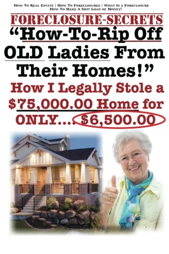 "Foreclosure-Secrets ""How-To-Rip Off OLD Ladies From Their Homes!"" How I Legally Stole a $75,000.00 Home for ONLY.... $6,500.00 PDF"