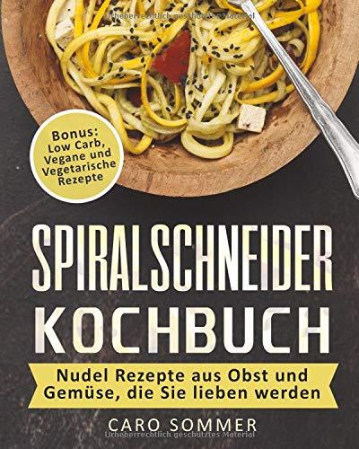 Spiralschneider Kochbuch: Nudel Rezepte aus Obst und Gemüse, die Sie lieben werden. Bonus: Low Carb, Vegane und Vegetarische Rezepte.
