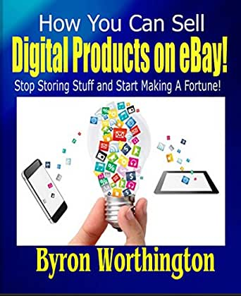 Amazon Com How You Can Sell Digital Products On Ebay How To Make Money On Ebay Without Selling Physical Products Ebook Worthington Byron Kindle Store