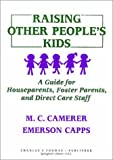 Raising Other People's Kids : A Guide for Houseparents, Foster Parents and Direct Care Staff, Camerer, M. C. and Capps, Emerson, 0398059853