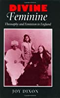 Divine Feminine: Theosophy and Feminism in England (The Johns Hopkins University Studies in Historical and Political Science)