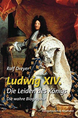 Ludwig XIV: Die Leiden des Königs. Die wahre Biographie