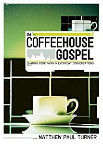 The Coffeehouse Gospel: Sharing Your Faith In Everyday Conversation