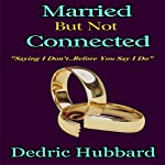Married But Not Connected: Saying I Don't Before You Say I Do   Dedric Hubbard