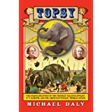 Topsy: The Startling Story of the Crooked Tailed Elephant, P.T. Barnum, and the American Wizard, Thomas Edison