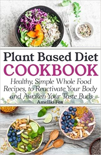 Plant based diet cookbook healthy simple whole food recipes to plant based diet cookbook healthy simple whole food recipes to reactivate your body and awaken your taste buds amazon amellia fox 9781979125499 forumfinder Images