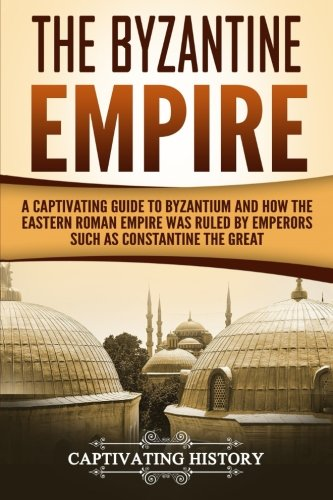 The Byzantine Empire: A Captivating Guide to Byzantium and How the Eastern Roman Empire Was Ruled by Emperors such as Constantine the Great and Justinian