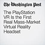 The PlayStation VR Is the First Real Mass-Market Virtual Reality Headset | Hayley Tsukayama