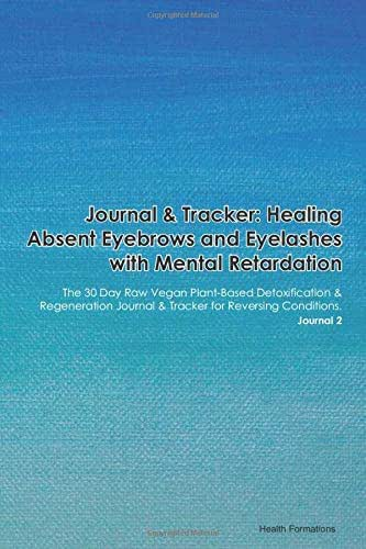 Journal & Tracker: Healing Absent Eyebrows and Eyelashes with Mental Retardation: The 30 Day Raw Vegan Plant-Based Detoxification & Regeneration Journal & Tracker for Reversing Conditions. Journal 2