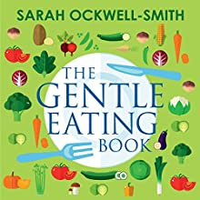 The Gentle Eating Book: The Easier, Calmer Approach to Feeding Your Child and Solving Common Eating Problems Audiobook by Sarah Ockwell-Smith Narrated by Katy Sobey
