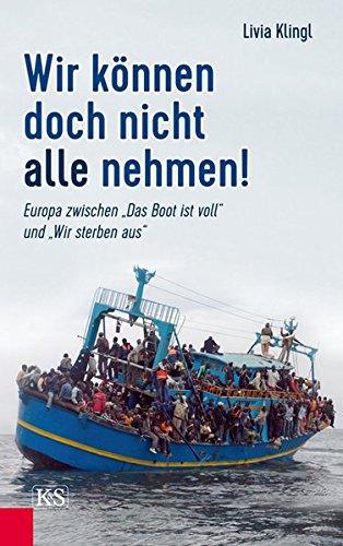 """Wir können doch nicht alle nehmen!: Europa zwischen """"Das Boot ist voll"""" und """"Wir sterben aus"""""""