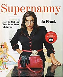 [ SUPERNANNY: HOW TO GET THE BEST FROM YOUR CHILDREN ] Supernanny: How to Get the Best from Your Children By Frost, Jo ( Author ) Jan-2005 [ Paperback ]