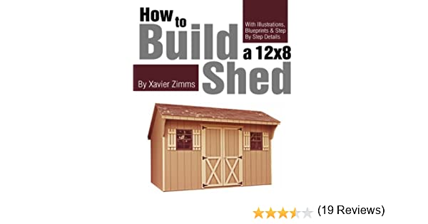 my shed plans how to build a 12 by 8 ft shed with illustrations drawings blueprints tutorials step by step details kindle edition by xavier zimms - Treehouse Plans 12x8