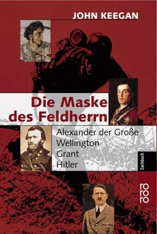Die Maske des Feldherrn: Alexander der Große - Wellington - Grant - Hitler