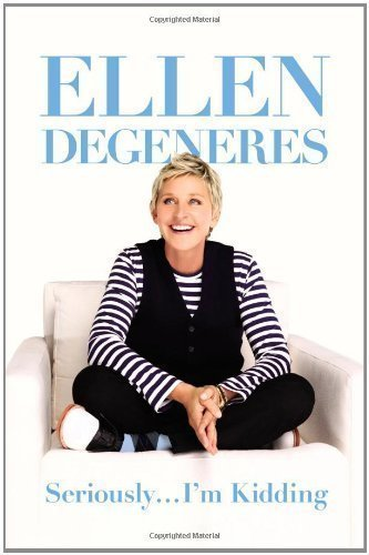 By Ellen DeGeneres: Seriously...I'm Kidding