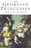 Georgian Princesses, John Van der Kiste, 0750923105