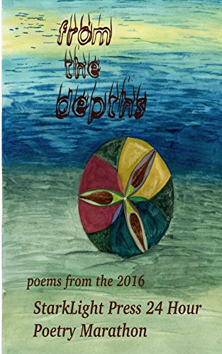From the Depths: Poems from the 2016 StarkLight Press 24 Hour Poetry Marathon (StarkLight Press Poetry Marathon)