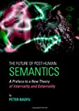 The Future of Post-Human Semantics : A Preface to A New Theory of Internality and Externality, Baofu, Peter, 1443836486