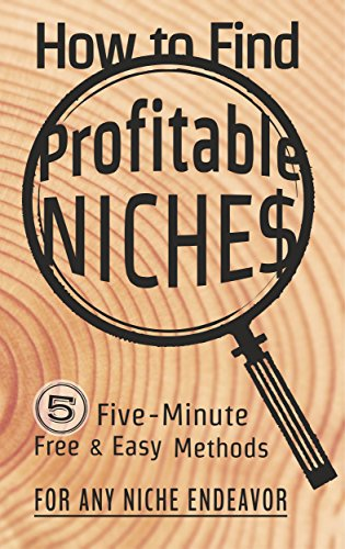 How to Find Profitable Niches: 5 Five-Minute Free & Easy Methods for Any Niche Endeavor