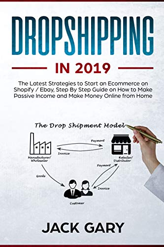 Dropshipping in 2019: The Latest Strategies to Start an Ecommerce on Shopify / Ebay, Step By Step Guide on How to Make Passive Income and Make Money Online from Home (Best Suppliers For Dropshipping)