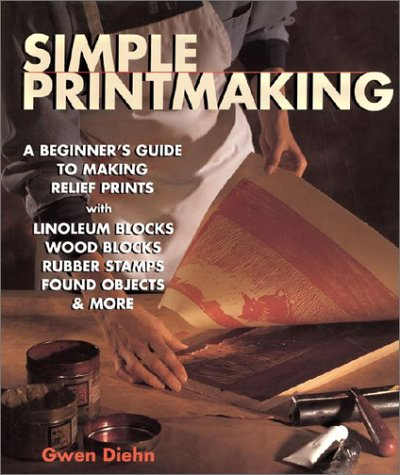 Simple Printmaking: A Beginner's Guide to Making Relief Prints with Rubber Stamps, Linoleum Blocks, Wood Blocks, Found Objects (Woodblock Printing)