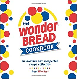 Book The Wonder Bread Cookbook: An Inventive and Unexpected Recipe Collection