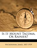Is It Mount Tacoma, or Rainier?, Wickersham James 1857-1939, 1172140367