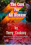The Cure For All Disease: How to Restore Your Entire Body to Health to Rid It of All Disease