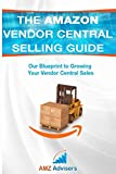 The Amazon Vendor Central Selling Guide: Our Blueprint to Growing Your Vendor Central Sales (Selling on Amazon)