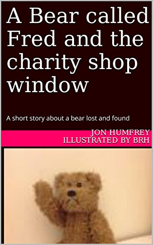 A Bear called Fred and the charity shop window: A short story about a bear lost and found (1) Teddy Bear Charities
