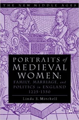 Portraits of Medieval Women: Family, Marriage, and Social Relationships in Thirteenth Century England: Family, Marriage and Social Relationships in England, 1200-1350 (The New Middle Ages)