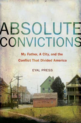 Absolute Convictions: My Father, a City, and the Conflict that Divided America (Eyal Press)
