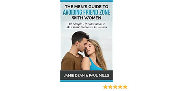 The Men's Guide to Avoiding Friend Zone with Women: 12 Simple Tips that  make a Man more Attractive to Women