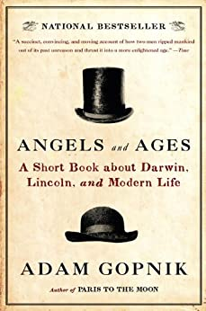 Angels and Ages: A Short Book about Darwin, Lincoln, and Modern Life by [Gopnik, Adam]