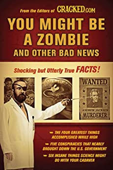 You Might Be a Zombie and Other Bad News: Shocking but Utterly True Facts by [Cracked.com]