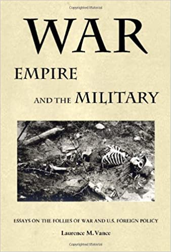 war empire and the military essays on the follies of war and  war empire and the military essays on the follies of war and u s foreign policy laurence m vance 9780982369784 com books